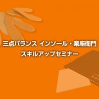 三点バランス インソール・楽座衛門 スキルアップセミナー【東京、大阪】
